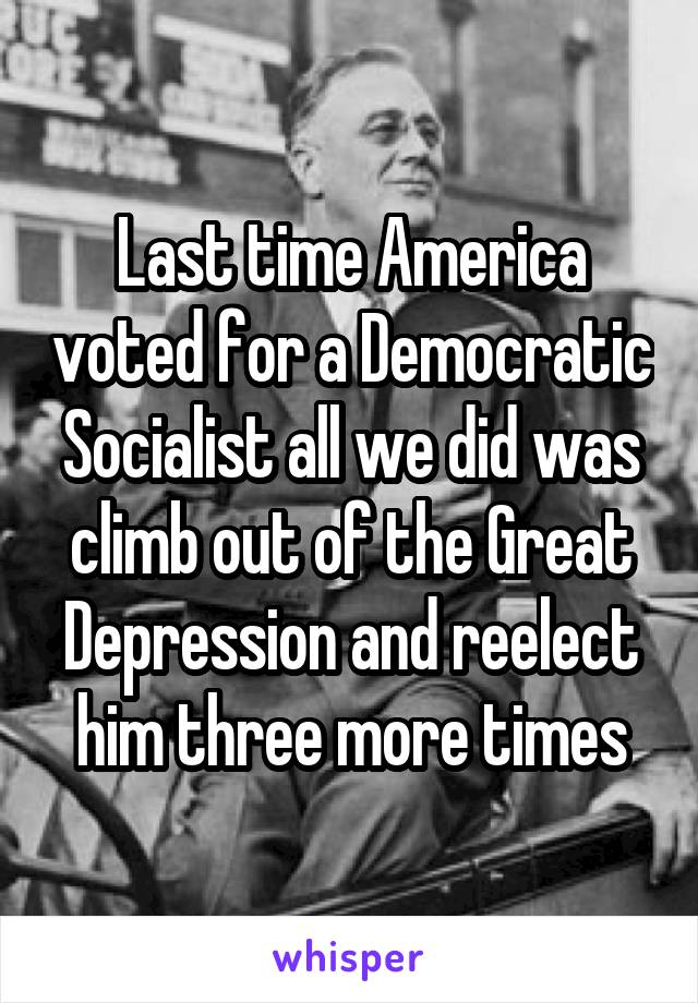 Last time America voted for a Democratic Socialist all we did was climb out of the Great Depression and reelect him three more times