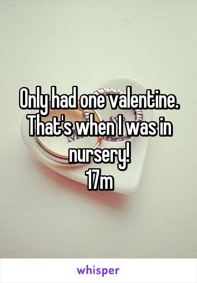 Only had one valentine. That's when I was in nursery! 17m