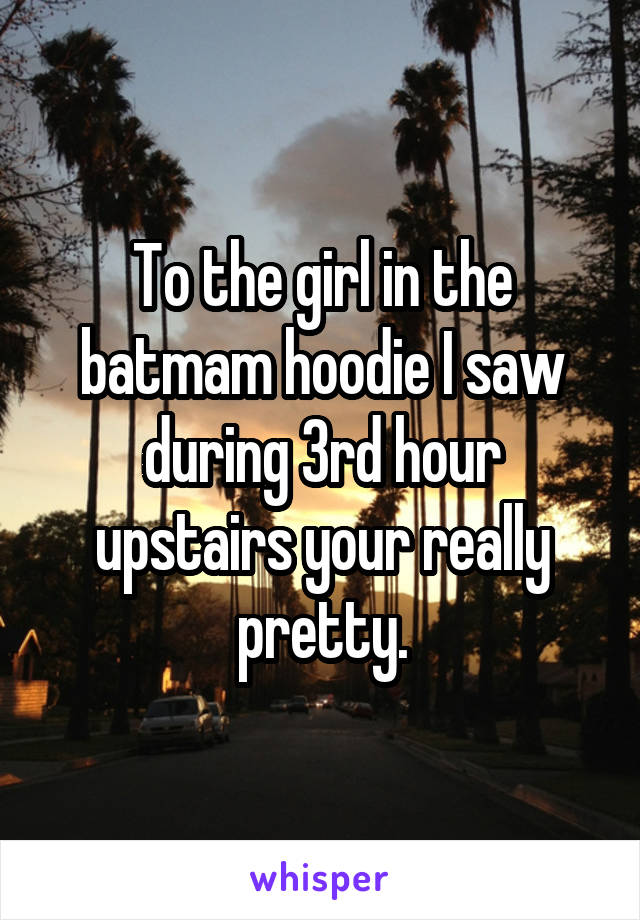 To the girl in the batmam hoodie I saw during 3rd hour upstairs your really pretty.