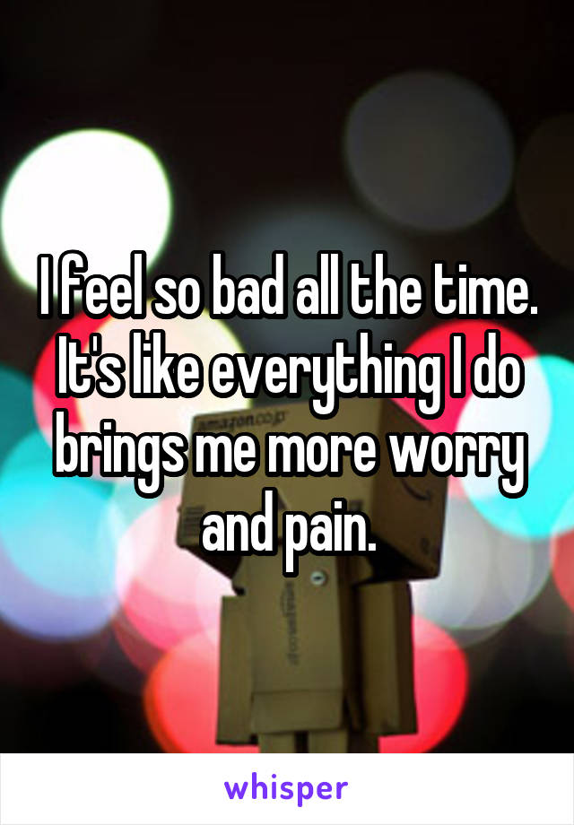 I feel so bad all the time. It's like everything I do brings me more worry and pain.