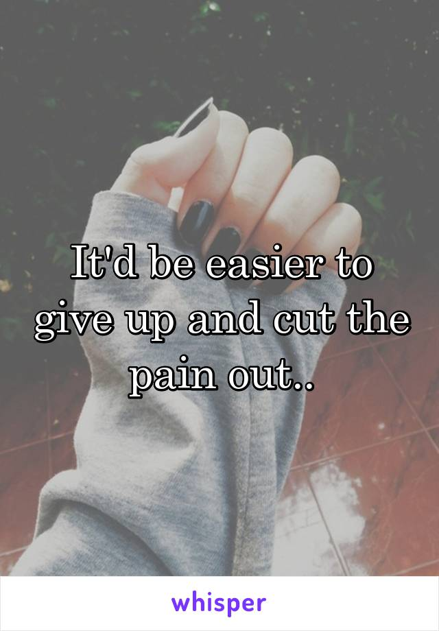It'd be easier to give up and cut the pain out..