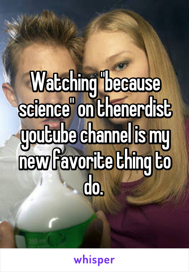 """Watching """"because science"""" on thenerdist youtube channel is my new favorite thing to do."""