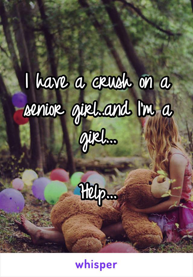 I have a crush on a senior girl..and I'm a girl...  Help...