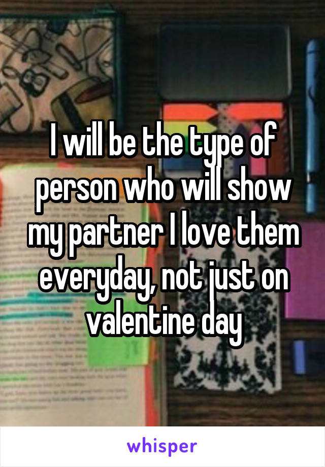 I will be the type of person who will show my partner I love them everyday, not just on valentine day