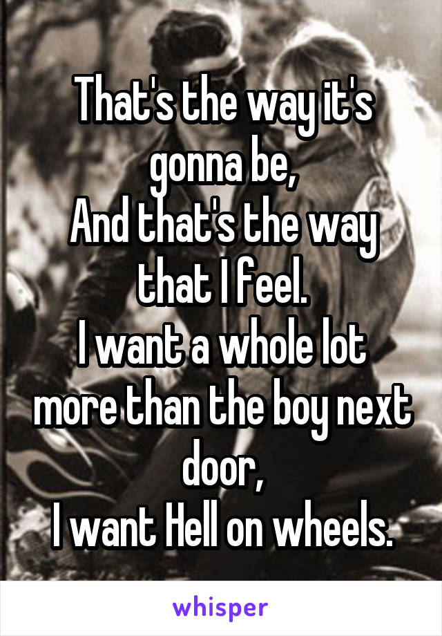 That's the way it's gonna be, And that's the way that I feel. I want a whole lot more than the boy next door, I want Hell on wheels.