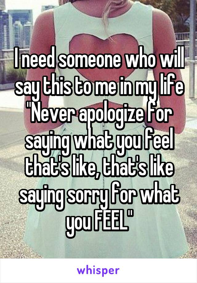 "I need someone who will say this to me in my life ""Never apologize for saying what you feel that's like, that's like saying sorry for what you FEEL"""