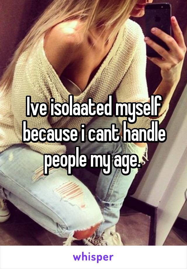 Ive isolaated myself because i cant handle people my age.