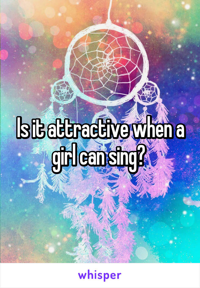 Is it attractive when a girl can sing?