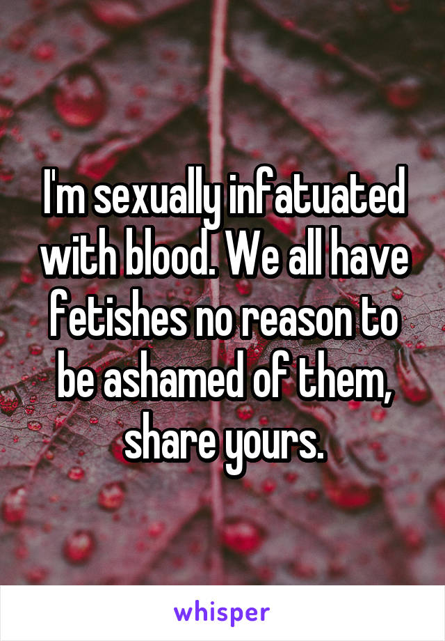 I'm sexually infatuated with blood. We all have fetishes no reason to be ashamed of them, share yours.