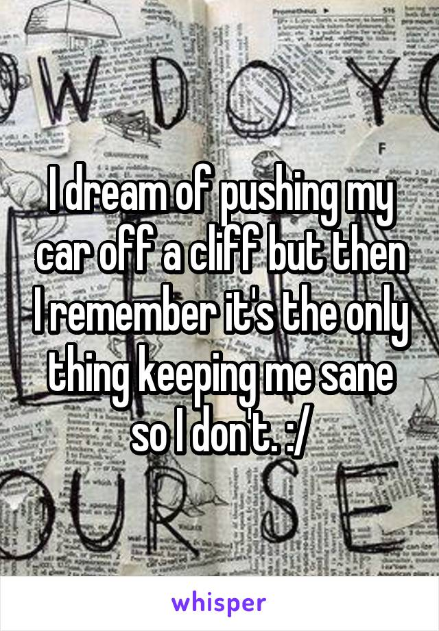 I dream of pushing my car off a cliff but then I remember it's the only thing keeping me sane so I don't. :/