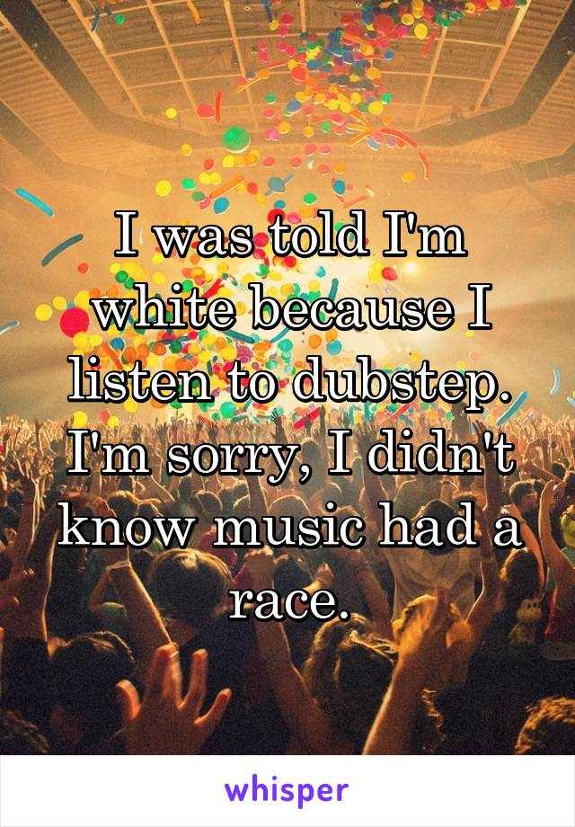 I was told I'm white because I listen to dubstep. I'm sorry, I didn't know music had a race.