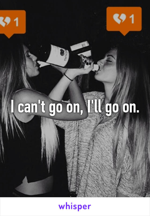 I can't go on, I'll go on.