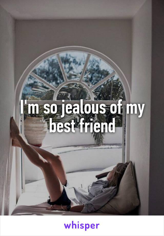 I'm so jealous of my best friend