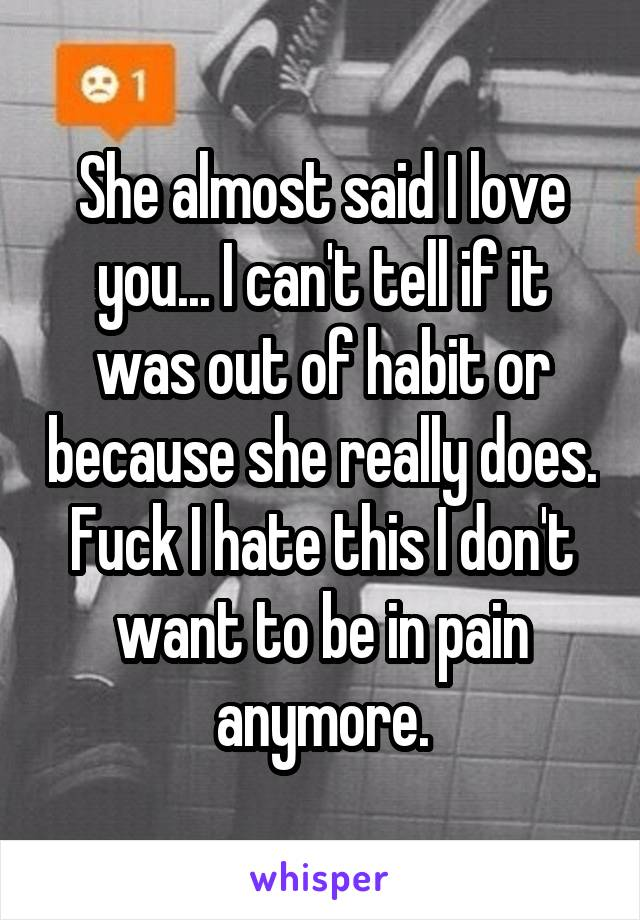 She almost said I love you... I can't tell if it was out of habit or because she really does. Fuck I hate this I don't want to be in pain anymore.