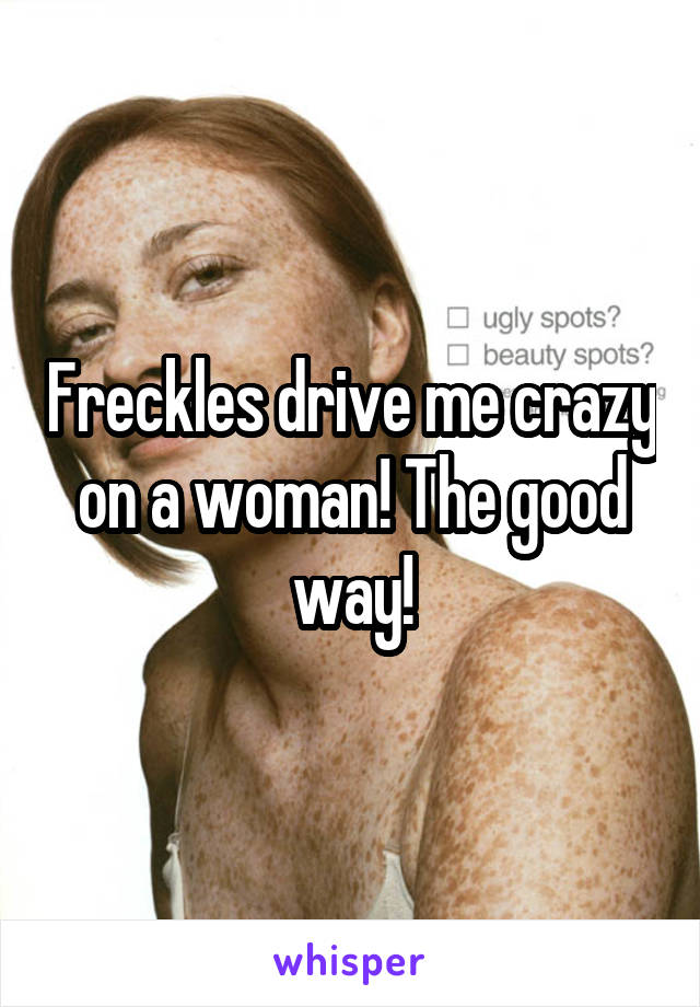 Freckles drive me crazy on a woman! The good way!