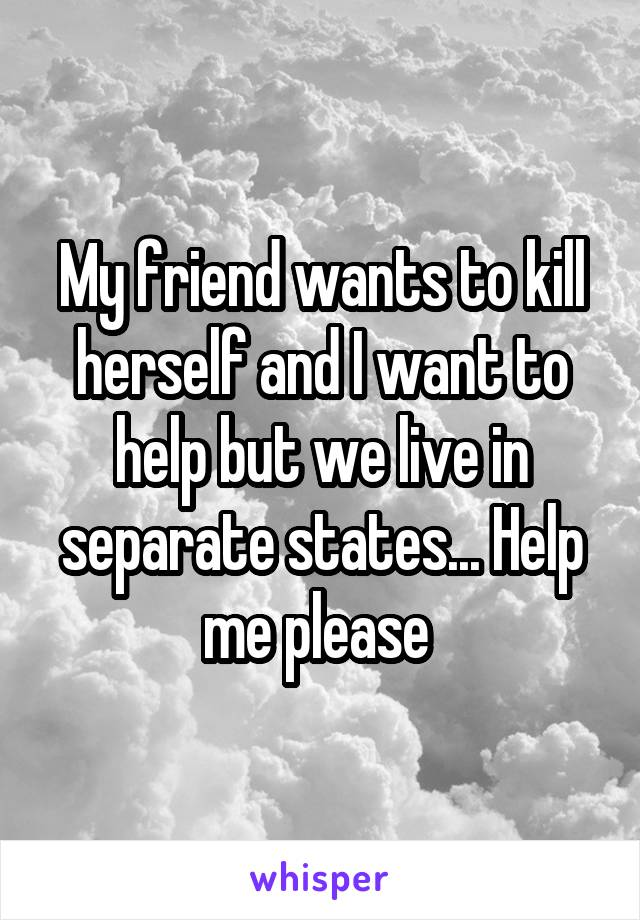 My friend wants to kill herself and I want to help but we live in separate states... Help me please