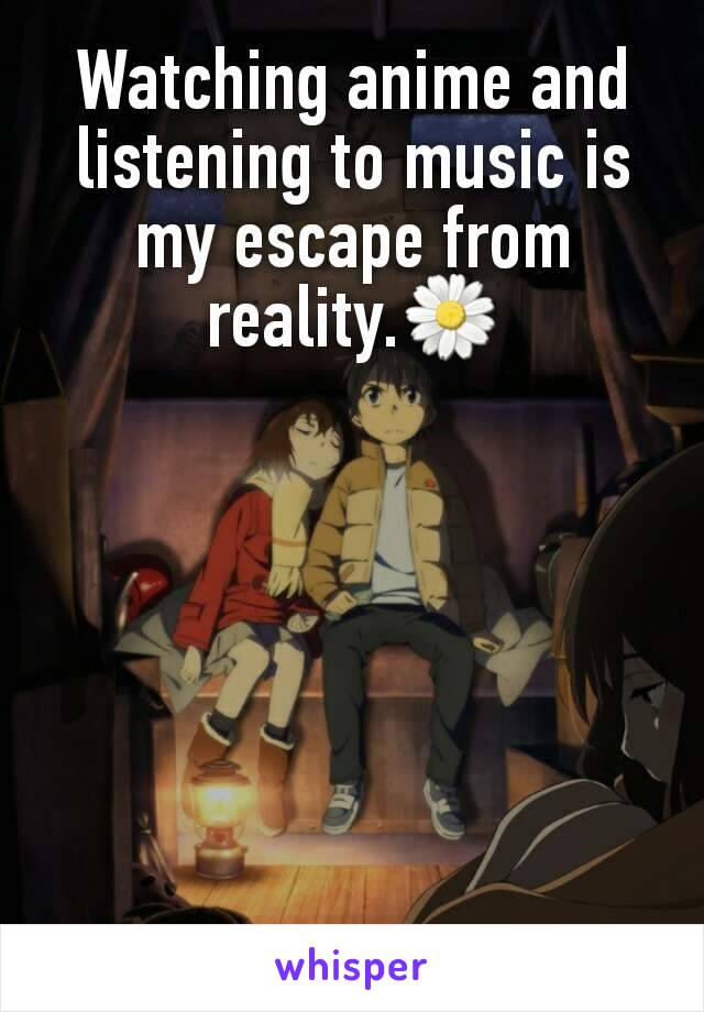 Watching anime and listening to music is my escape from reality.🌼