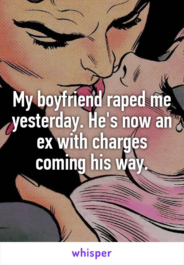 My boyfriend raped me yesterday. He's now an ex with charges coming his way.