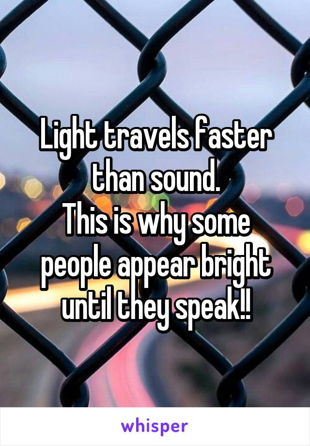 Light travels faster than sound. This is why some people appear bright until they speak!!
