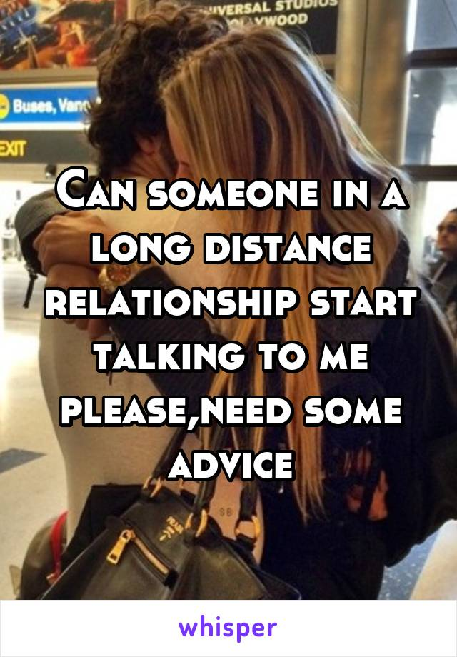 Can someone in a long distance relationship start talking to me please,need some advice