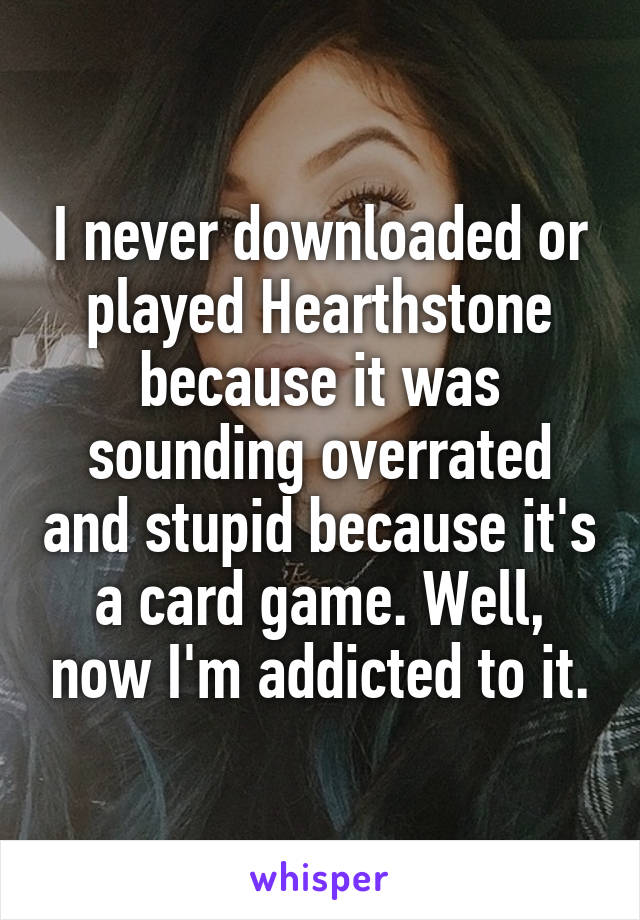 I never downloaded or played Hearthstone because it was sounding overrated and stupid because it's a card game. Well, now I'm addicted to it.