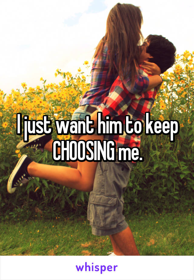 I just want him to keep CHOOSING me.