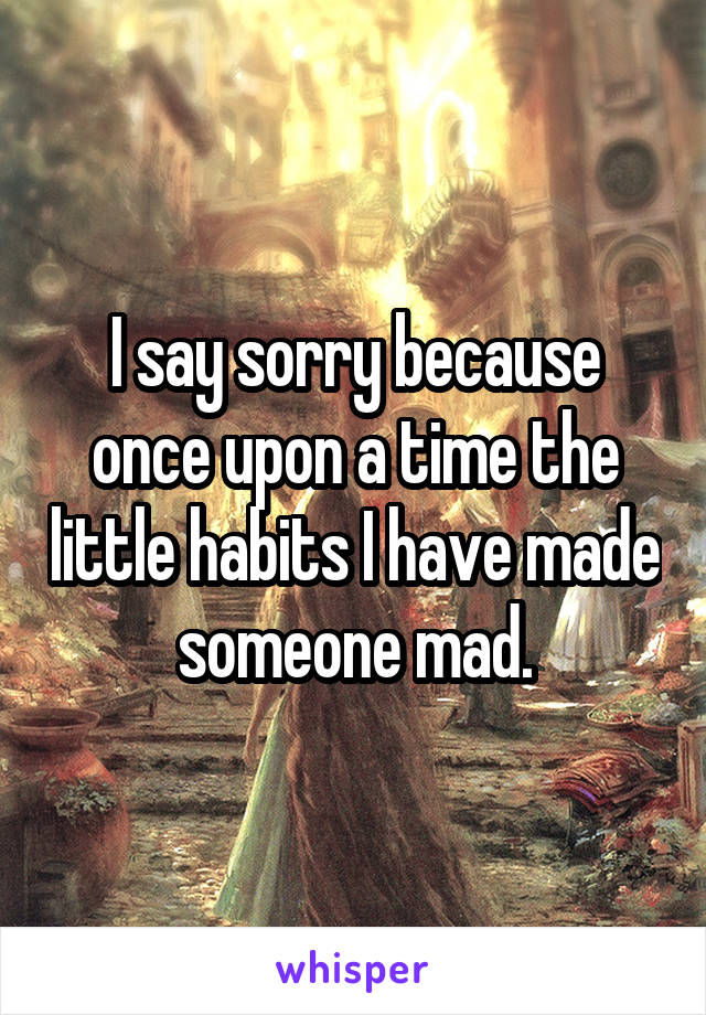 I say sorry because once upon a time the little habits I have made someone mad.