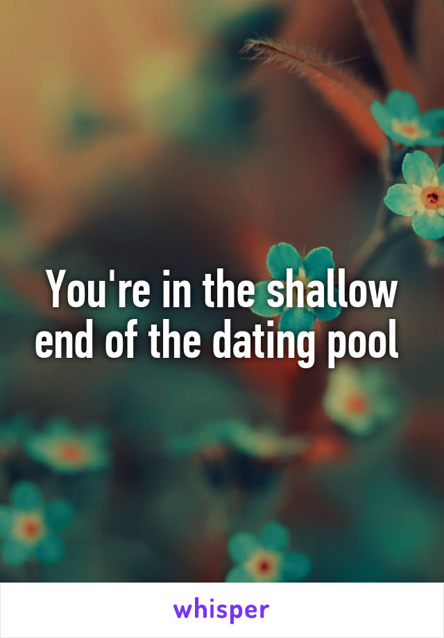 You're in the shallow end of the dating pool