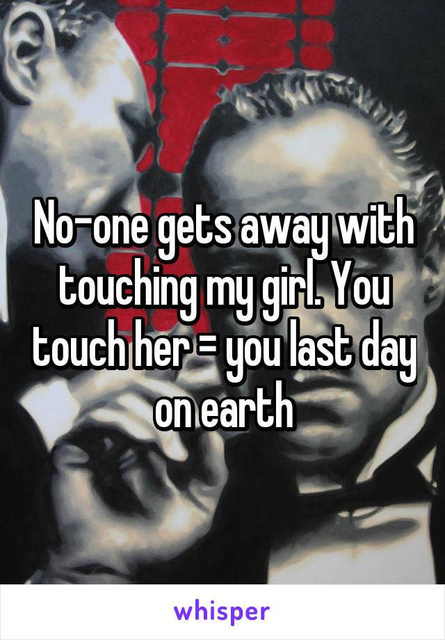 No-one gets away with touching my girl. You touch her = you last day on earth