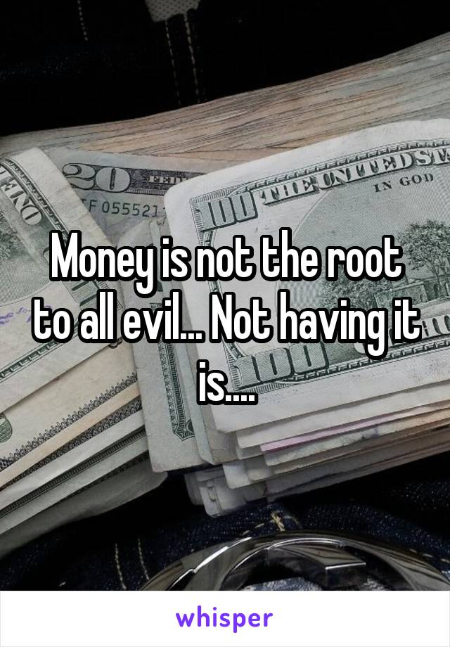 Money is not the root to all evil... Not having it is....