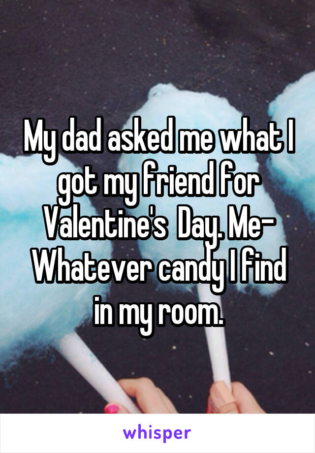 My dad asked me what I got my friend for Valentine's  Day. Me- Whatever candy I find in my room.