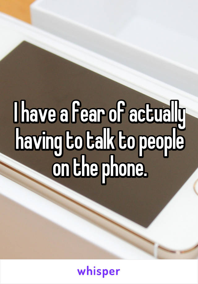 I have a fear of actually having to talk to people on the phone.