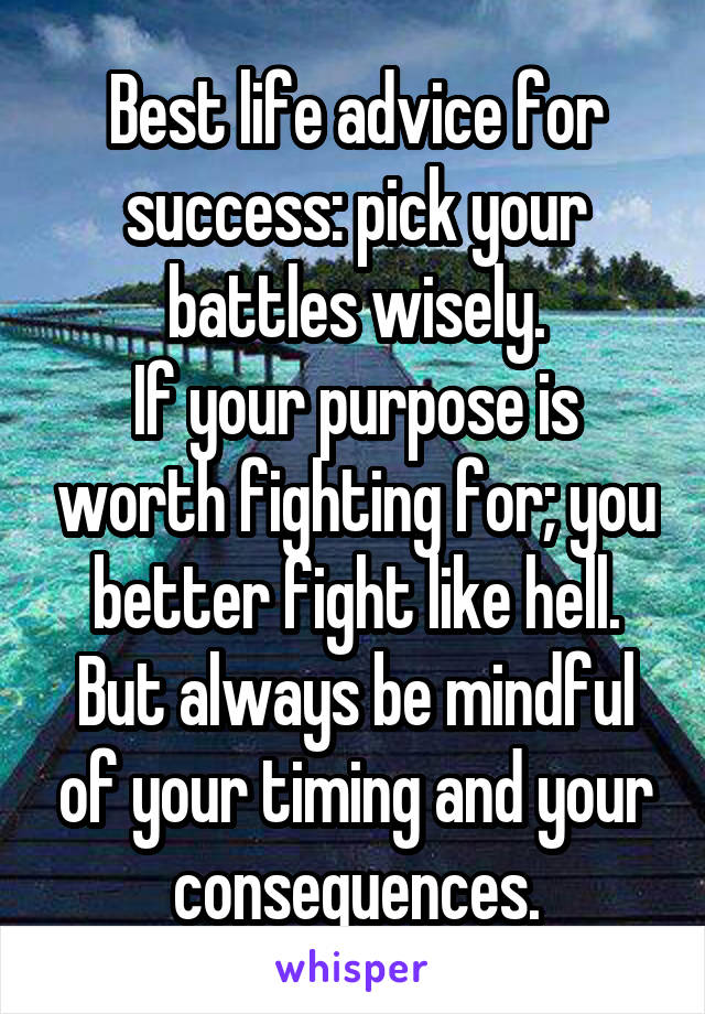 Best life advice for success: pick your battles wisely. If your purpose is worth fighting for; you better fight like hell. But always be mindful of your timing and your consequences.
