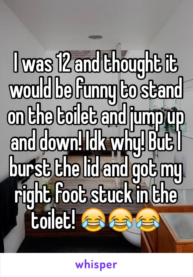 I was 12 and thought it would be funny to stand on the toilet and jump up and down! Idk why! But I burst the lid and got my right foot stuck in the toilet! 😂😂😂