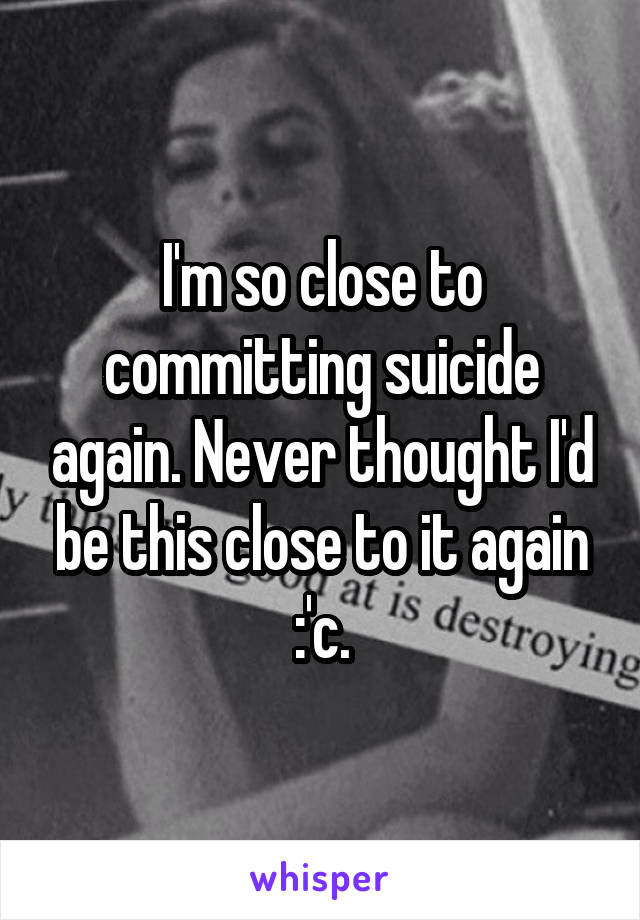 I'm so close to committing suicide again. Never thought I'd be this close to it again :'c.