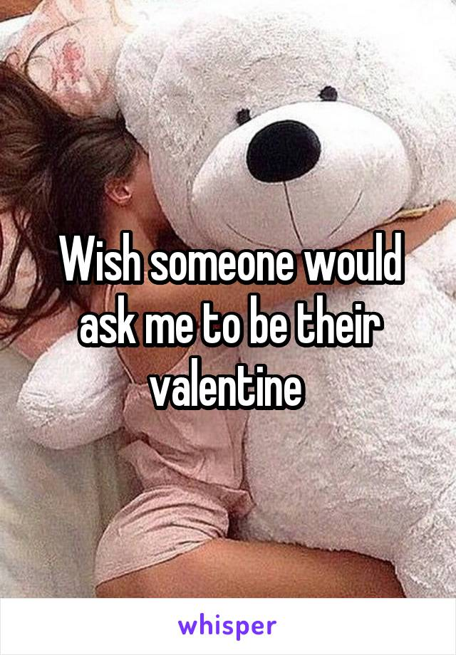 Wish someone would ask me to be their valentine
