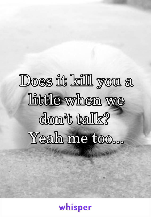 Does it kill you a little when we don't talk?  Yeah me too...