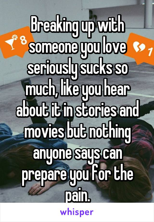 Breaking up with someone you love seriously sucks so much, like you hear about it in stories and movies but nothing anyone says can prepare you for the pain.