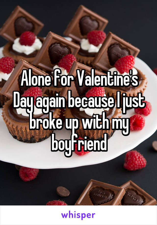 Alone for Valentine's Day again because I just broke up with my boyfriend