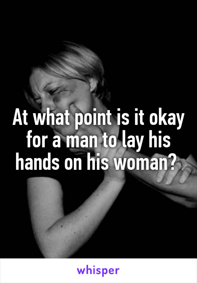At what point is it okay for a man to lay his hands on his woman?