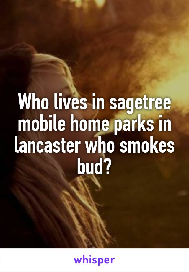 Who lives in sagetree mobile home parks in lancaster who smokes bud?
