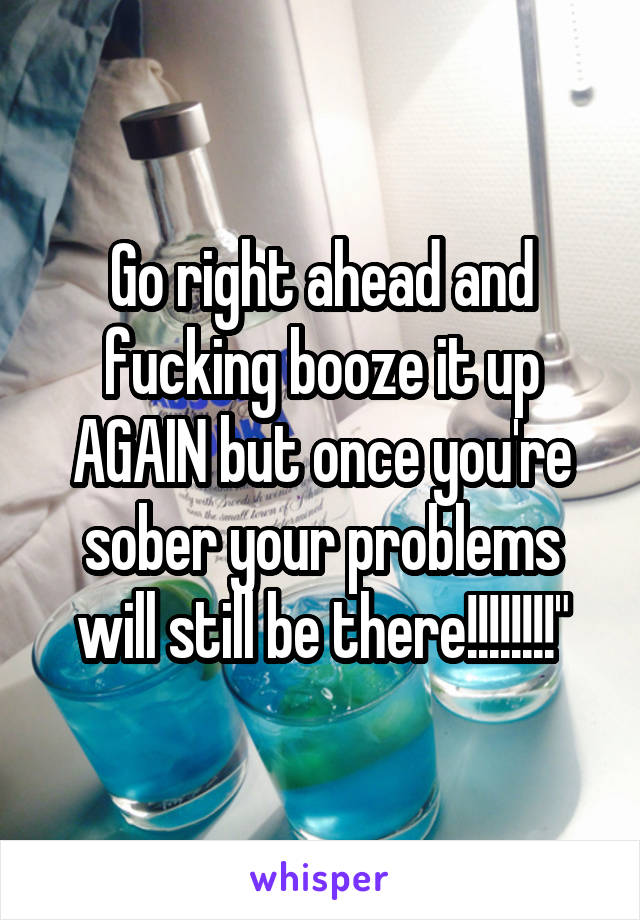 Go right ahead and fucking booze it up AGAIN but once you're sober your problems will still be there!!!!!!!!""