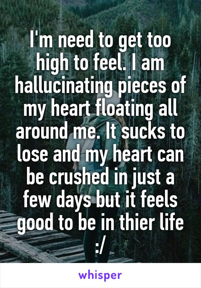 I'm need to get too high to feel. I am hallucinating pieces of my heart floating all around me. It sucks to lose and my heart can be crushed in just a few days but it feels good to be in thier life :/