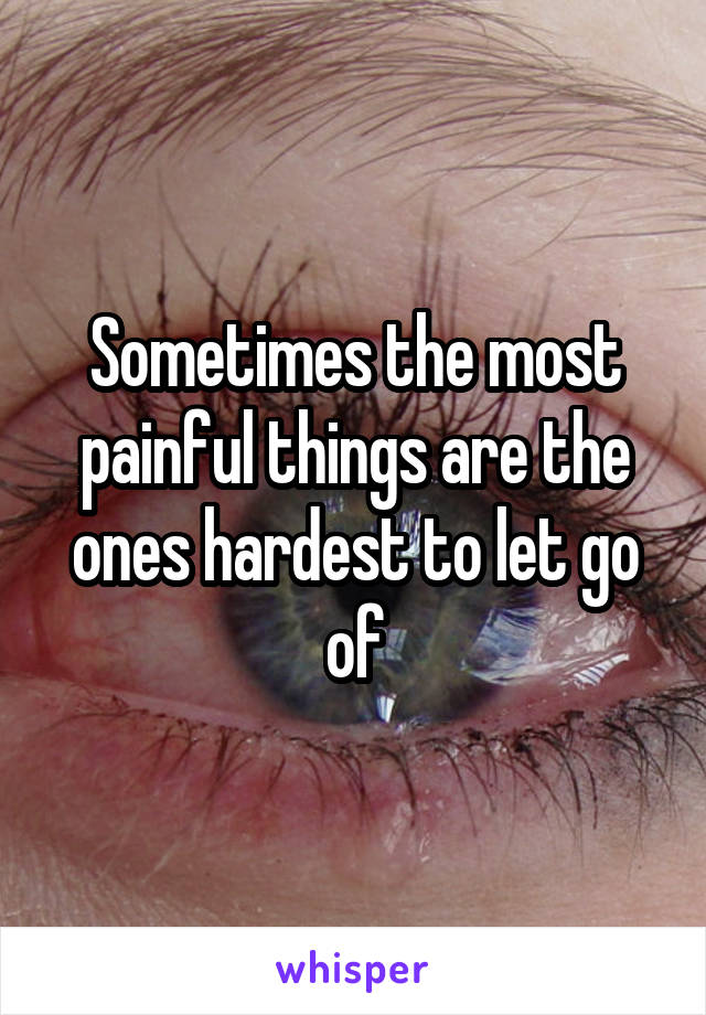 Sometimes the most painful things are the ones hardest to let go of