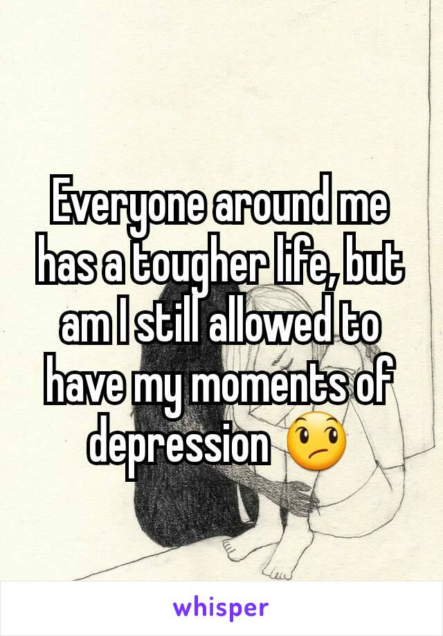 Everyone around me has a tougher life, but am I still allowed to have my moments of depression 😞