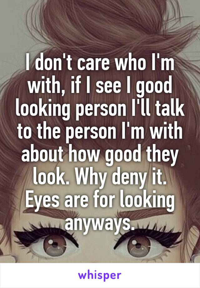I don't care who I'm with, if I see I good looking person I'll talk to the person I'm with about how good they look. Why deny it. Eyes are for looking anyways.