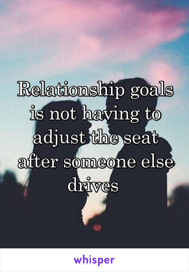 Relationship goals is not having to adjust the seat after someone else drives