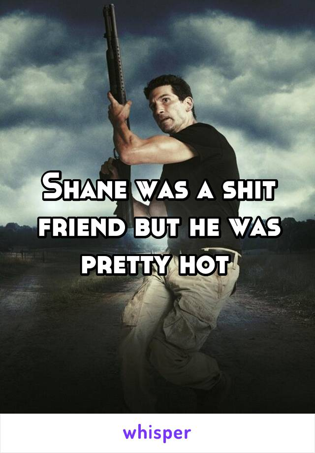 Shane was a shit friend but he was pretty hot
