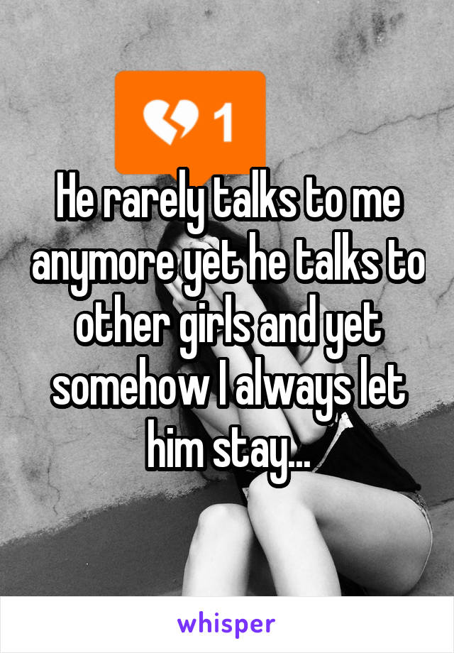 He rarely talks to me anymore yet he talks to other girls and yet somehow I always let him stay...