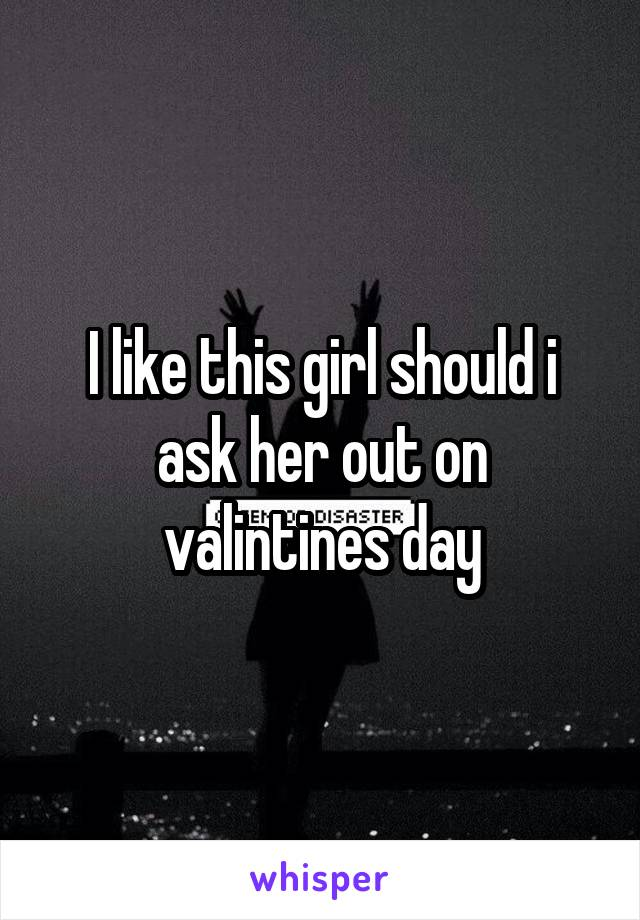 I like this girl should i ask her out on valintines day